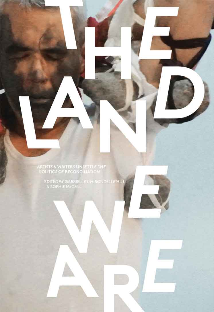 THE LAND WE ARE – ARTISTS AND WRITERS UNSETTLE THE POLITICS RECONCILATION