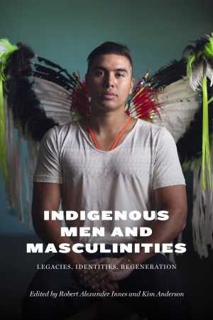 Indigenous Men and Masculinities: Legacies, Identities, Regeneration | Robert Alexander Innes | Kim Anderson | University of Manitoba Press