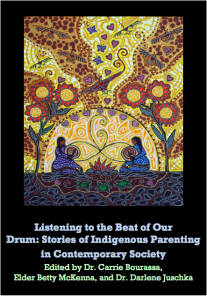 Listening to the Beat of Our Drum: Stories of Indigenous Parenting in Contemporary Society   Edited by Dr. Carrie Bourassa, Elder, Betty McKenna, and Dr. Darlene Juschka